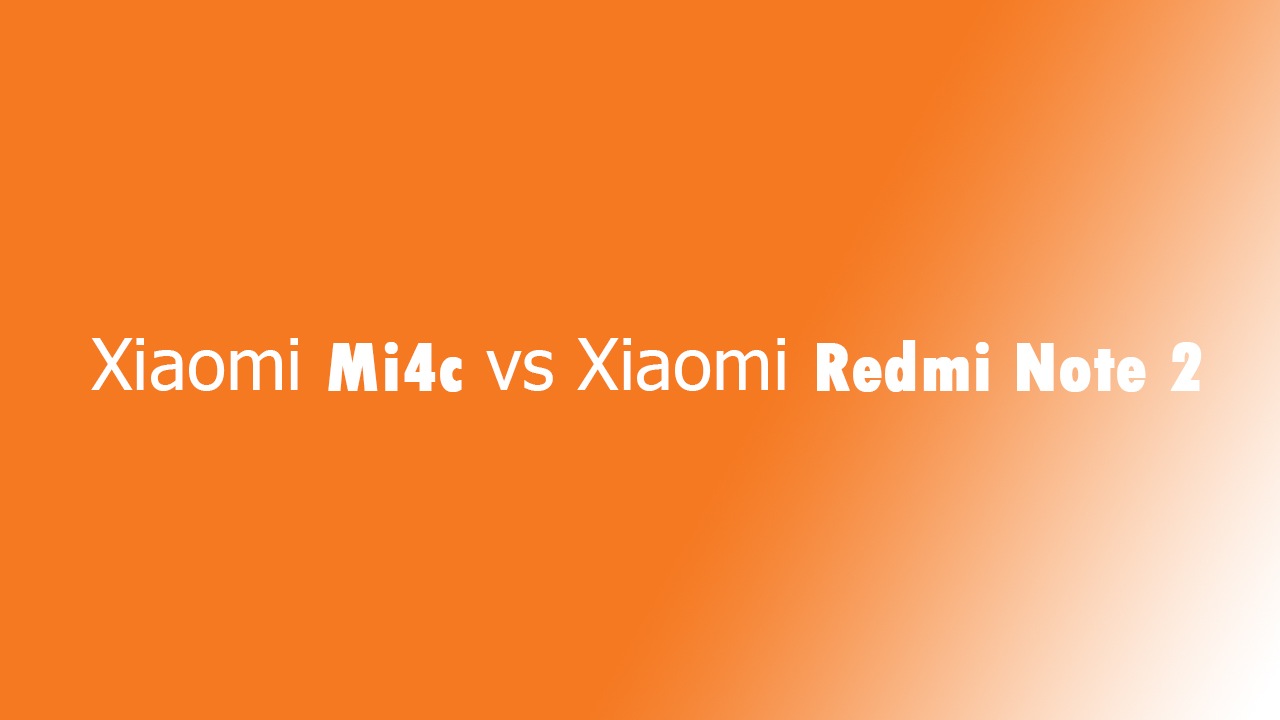 Xiaomi Mi4c vs Xiaomi Redmi Note 2: The ultimate buyers guide